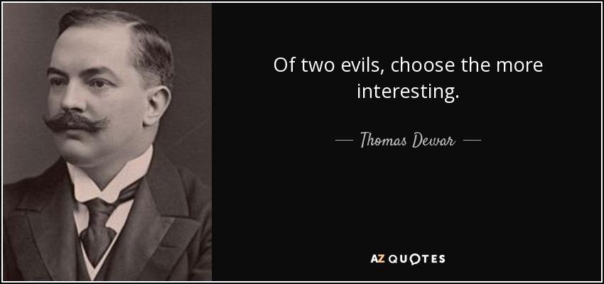 Of two evils, choose the more interesting. - Thomas Dewar, 1st Baron Dewar