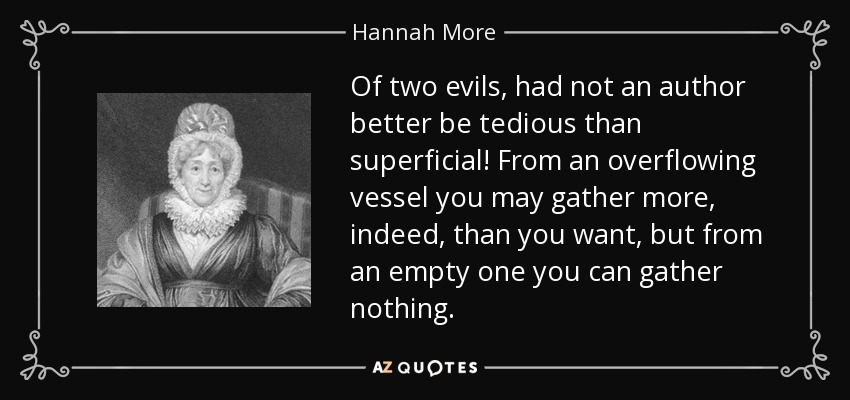 Of two evils, had not an author better be tedious than superficial! From an overflowing vessel you may gather more, indeed, than you want, but from an empty one you can gather nothing. - Hannah More