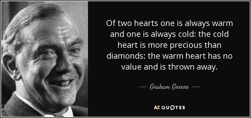 Of two hearts one is always warm and one is always cold: the cold heart is more precious than diamonds: the warm heart has no value and is thrown away. - Graham Greene