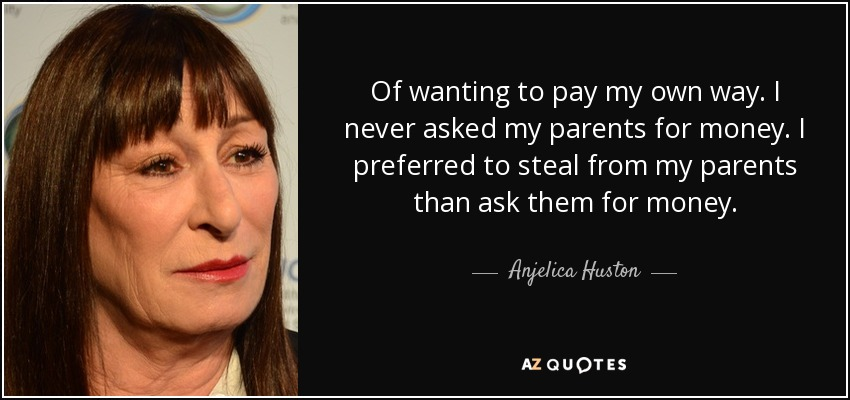 Of wanting to pay my own way. I never asked my parents for money. I preferred to steal from my parents than ask them for money. - Anjelica Huston