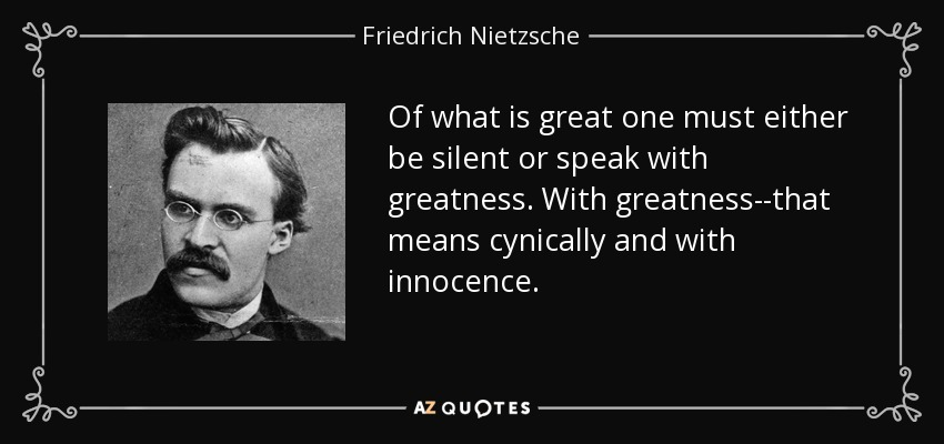Of what is great one must either be silent or speak with greatness. With greatness--that means cynically and with innocence. - Friedrich Nietzsche