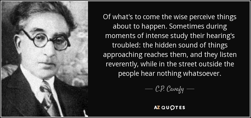 Of what's to come the wise perceive things about to happen. Sometimes during moments of intense study their hearing's troubled: the hidden sound of things approaching reaches them, and they listen reverently, while in the street outside the people hear nothing whatsoever. - C.P. Cavafy