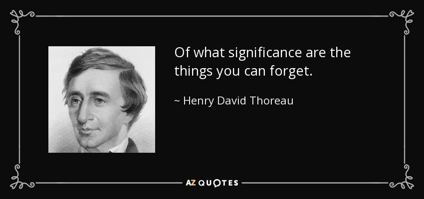 Of what significance are the things you can forget. - Henry David Thoreau