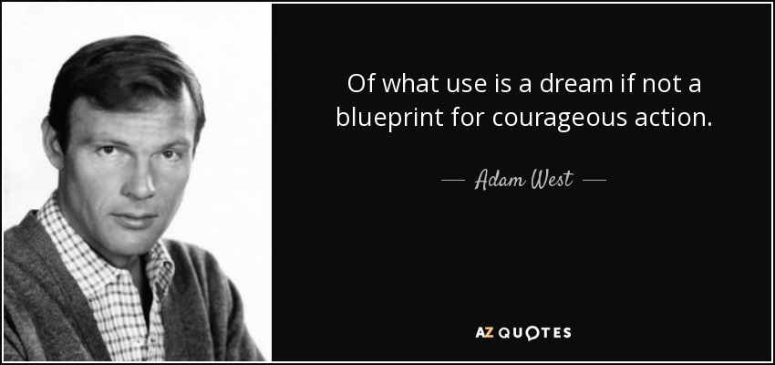Of what use is a dream if not a blueprint for courageous action. - Adam West