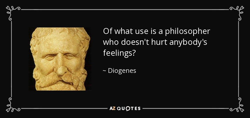 Of what use is a philosopher who doesn't hurt anybody's feelings? - Diogenes