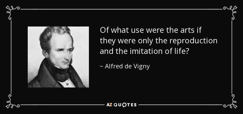Of what use were the arts if they were only the reproduction and the imitation of life? - Alfred de Vigny