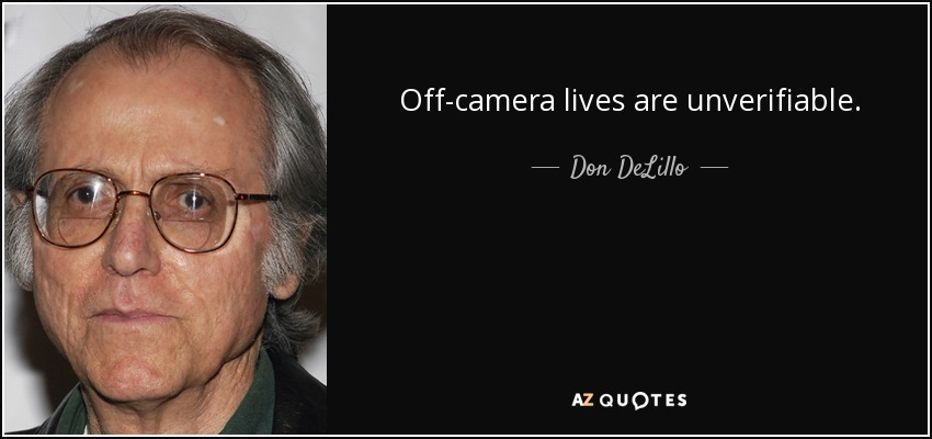 Off-camera lives are unverifiable. - Don DeLillo