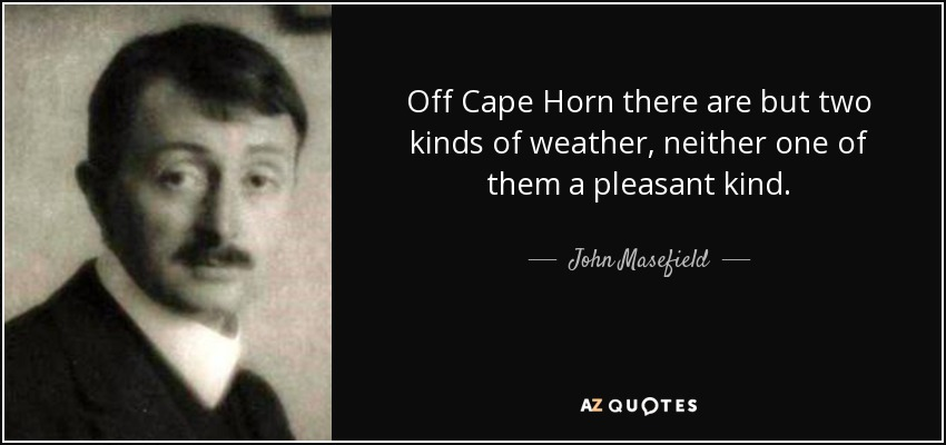 Off Cape Horn there are but two kinds of weather, neither one of them a pleasant kind. - John Masefield