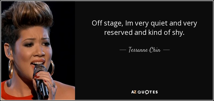 Off stage, Im very quiet and very reserved and kind of shy. - Tessanne Chin