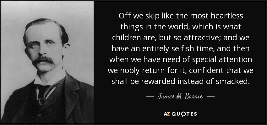 Off we skip like the most heartless things in the world, which is what children are, but so attractive; and we have an entirely selfish time, and then when we have need of special attention we nobly return for it, confident that we shall be rewarded instead of smacked. - James M. Barrie