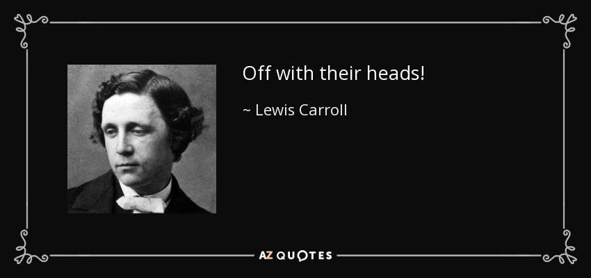 Off with their heads! - Lewis Carroll