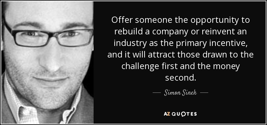 Offer someone the opportunity to rebuild a company or reinvent an industry as the primary incentive, and it will attract those drawn to the challenge first and the money second. - Simon Sinek