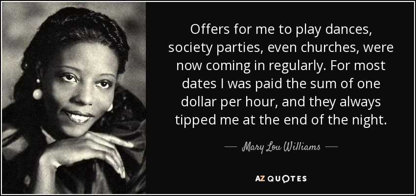 Offers for me to play dances, society parties, even churches, were now coming in regularly. For most dates I was paid the sum of one dollar per hour, and they always tipped me at the end of the night. - Mary Lou Williams