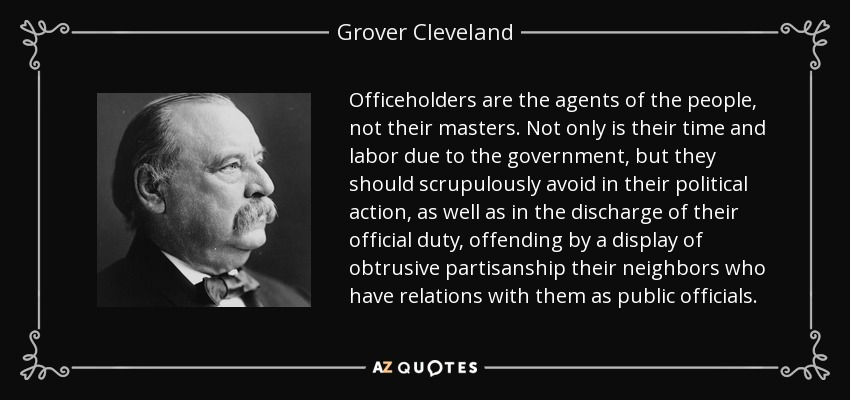 Officeholders are the agents of the people, not their masters. Not only is their time and labor due to the government, but they should scrupulously avoid in their political action, as well as in the discharge of their official duty, offending by a display of obtrusive partisanship their neighbors who have relations with them as public officials. - Grover Cleveland