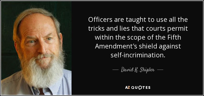 Officers are taught to use all the tricks and lies that courts permit within the scope of the Fifth Amendment's shield against self-incrimination. - David K. Shipler