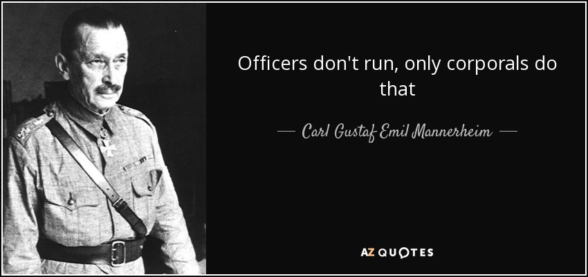 Officers don't run, only corporals do that - Carl Gustaf Emil Mannerheim