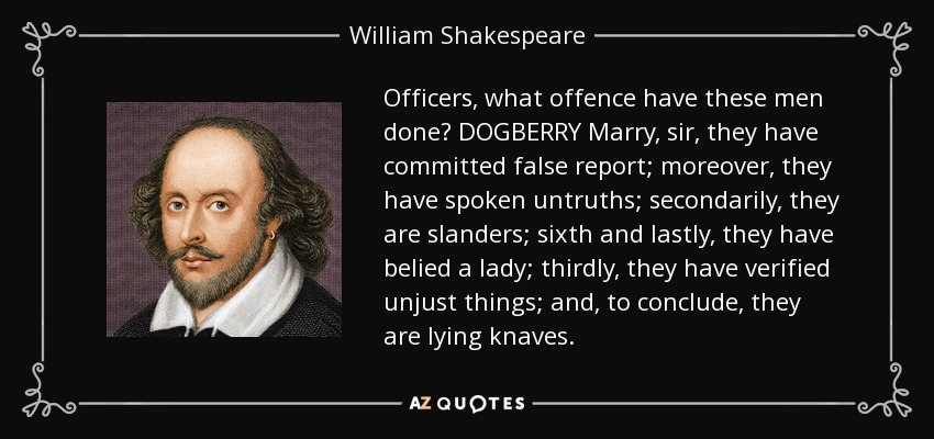 Officers, what offence have these men done? DOGBERRY Marry, sir, they have committed false report; moreover, they have spoken untruths; secondarily, they are slanders; sixth and lastly, they have belied a lady; thirdly, they have verified unjust things; and, to conclude, they are lying knaves. - William Shakespeare