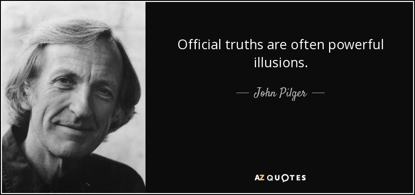 Official truths are often powerful illusions. - John Pilger