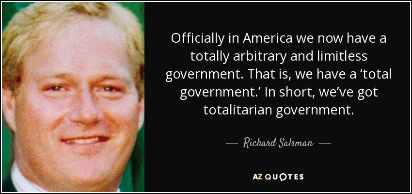 Officially in America we now have a totally arbitrary and limitless government. That is, we have a 'total government.' In short, we've got totalitarian government. - Richard Salsman