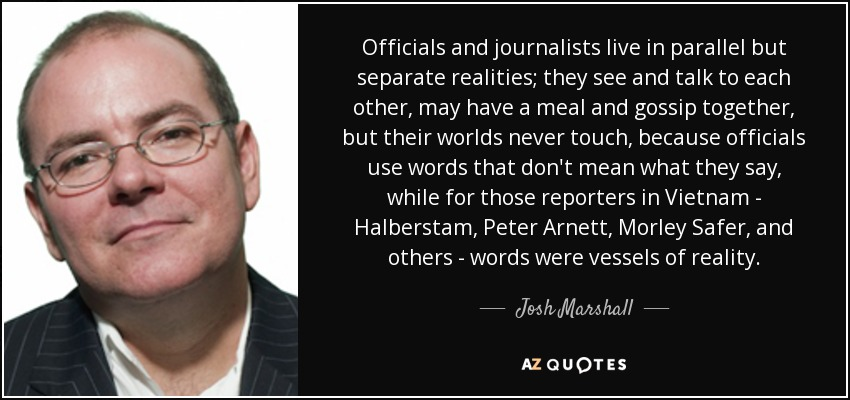 Officials and journalists live in parallel but separate realities; they see and talk to each other, may have a meal and gossip together, but their worlds never touch, because officials use words that don't mean what they say, while for those reporters in Vietnam - Halberstam, Peter Arnett, Morley Safer, and others - words were vessels of reality. - Josh Marshall