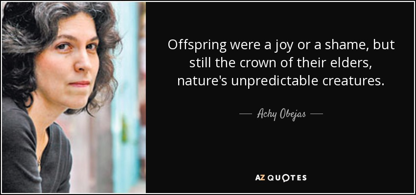 Offspring were a joy or a shame, but still the crown of their elders, nature's unpredictable creatures. - Achy Obejas
