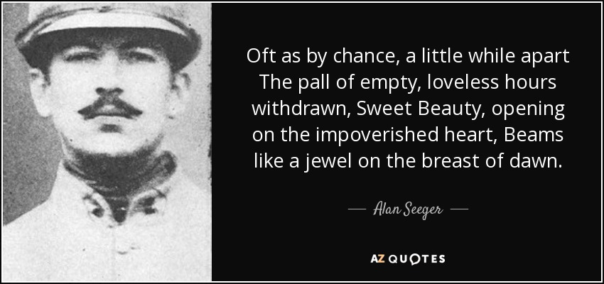 Oft as by chance, a little while apart The pall of empty, loveless hours withdrawn, Sweet Beauty, opening on the impoverished heart, Beams like a jewel on the breast of dawn. - Alan Seeger
