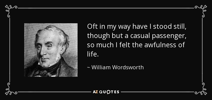 Oft in my way have I stood still, though but a casual passenger, so much I felt the awfulness of life. - William Wordsworth