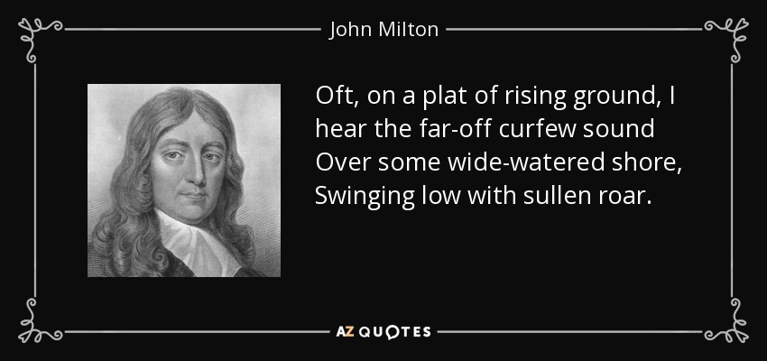 Oft, on a plat of rising ground, I hear the far-off curfew sound Over some wide-watered shore, Swinging low with sullen roar. - John Milton
