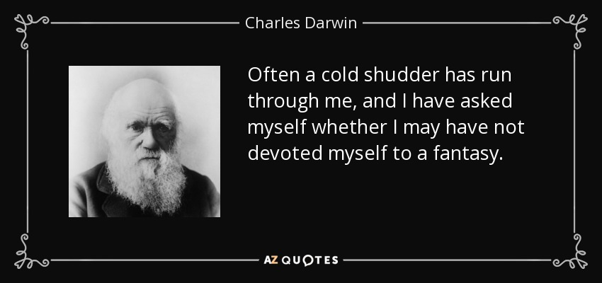 Often a cold shudder has run through me, and I have asked myself whether I may have not devoted myself to a fantasy. - Charles Darwin