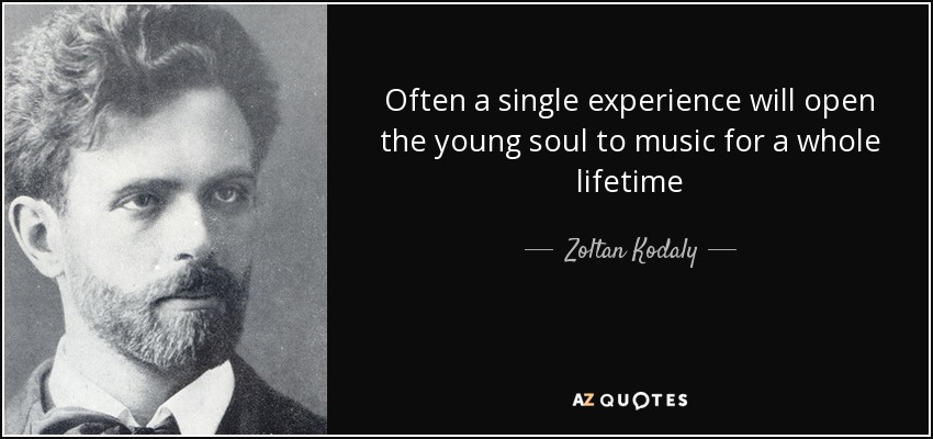 Often a single experience will open the young soul to music for a whole lifetime - Zoltan Kodaly