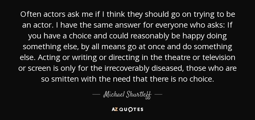 Often actors ask me if I think they should go on trying to be an actor. I have the same answer for everyone who asks: If you have a choice and could reasonably be happy doing something else, by all means go at once and do something else. Acting or writing or directing in the theatre or television or screen is only for the irrecoverably diseased, those who are so smitten with the need that there is no choice. - Michael Shurtleff