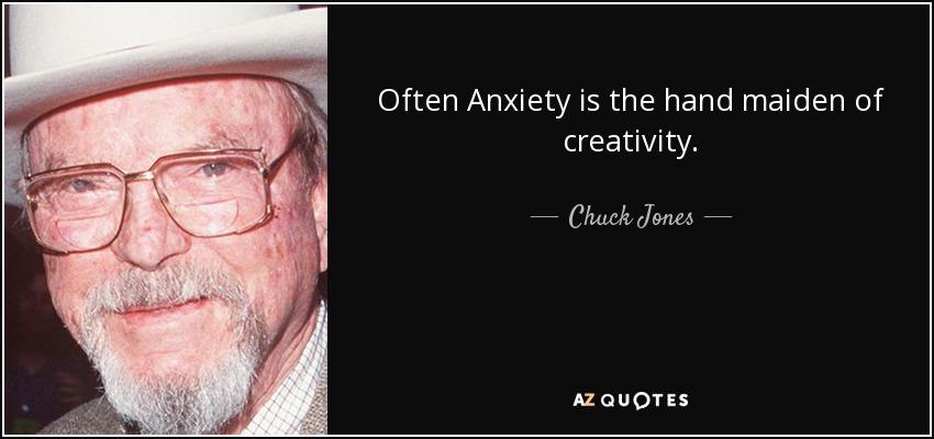 Often Anxiety is the hand maiden of creativity. - Chuck Jones