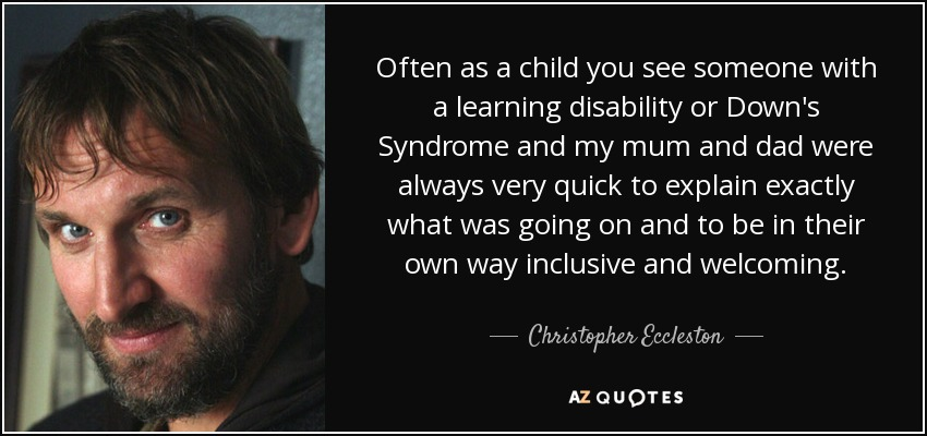 Often as a child you see someone with a learning disability or Down's Syndrome and my mum and dad were always very quick to explain exactly what was going on and to be in their own way inclusive and welcoming. - Christopher Eccleston