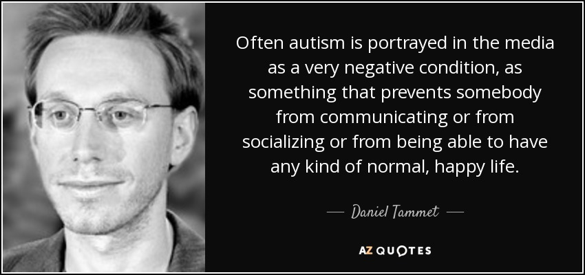 Often autism is portrayed in the media as a very negative condition, as something that prevents somebody from communicating or from socializing or from being able to have any kind of normal, happy life. - Daniel Tammet