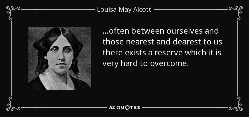 …often between ourselves and those nearest and dearest to us there exists a reserve which it is very hard to overcome. - Louisa May Alcott