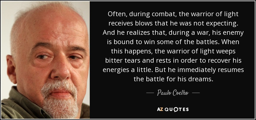 Often, during combat, the warrior of light receives blows that he was not expecting. And he realizes that, during a war, his enemy is bound to win some of the battles. When this happens, the warrior of light weeps bitter tears and rests in order to recover his energies a little. But he immediately resumes the battle for his dreams. - Paulo Coelho
