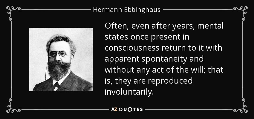 Often, even after years, mental states once present in consciousness return to it with apparent spontaneity and without any act of the will; that is, they are reproduced involuntarily. - Hermann Ebbinghaus