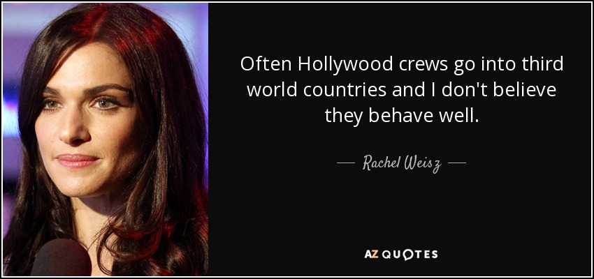 Often Hollywood crews go into third world countries and I don't believe they behave well. - Rachel Weisz