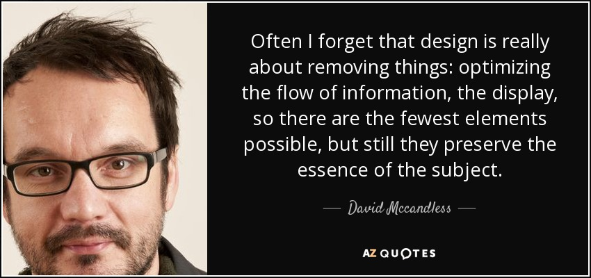 Often I forget that design is really about removing things: optimizing the flow of information, the display, so there are the fewest elements possible, but still they preserve the essence of the subject. - David Mccandless