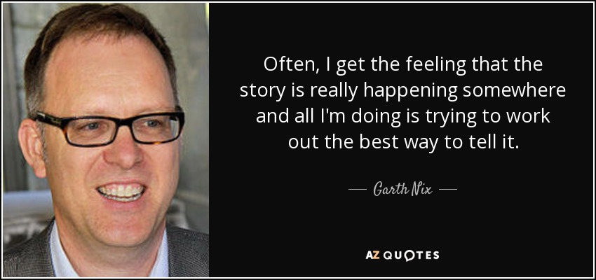 Often, I get the feeling that the story is really happening somewhere and all I'm doing is trying to work out the best way to tell it. - Garth Nix