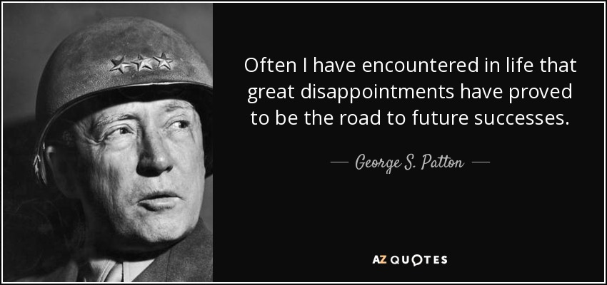 Often I have encountered in life that great disappointments have proved to be the road to future successes. - George S. Patton