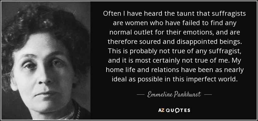 Often I have heard the taunt that suffragists are women who have failed to find any normal outlet for their emotions, and are therefore soured and disappointed beings. This is probably not true of any suffragist, and it is most certainly not true of me. My home life and relations have been as nearly ideal as possible in this imperfect world. - Emmeline Pankhurst