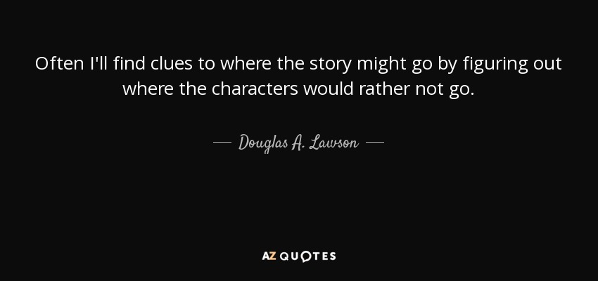 Often I'll find clues to where the story might go by figuring out where the characters would rather not go. - Douglas A. Lawson
