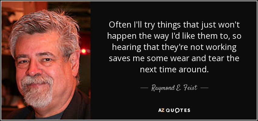 Often I'll try things that just won't happen the way I'd like them to, so hearing that they're not working saves me some wear and tear the next time around. - Raymond E. Feist