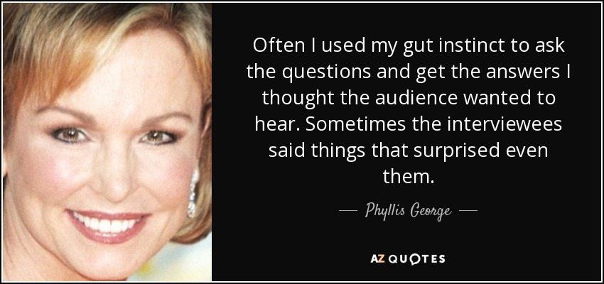 Often I used my gut instinct to ask the questions and get the answers I thought the audience wanted to hear. Sometimes the interviewees said things that surprised even them. - Phyllis George
