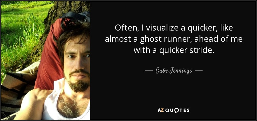 Often, I visualize a quicker, like almost a ghost runner, ahead of me with a quicker stride. - Gabe Jennings