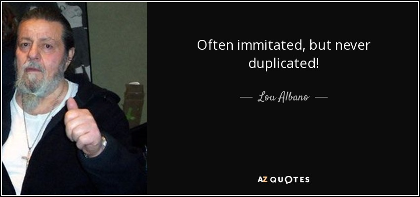 Often immitated, but never duplicated! - Lou Albano