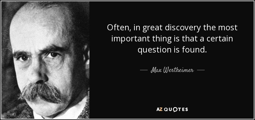 Often, in great discovery the most important thing is that a certain question is found. - Max Wertheimer