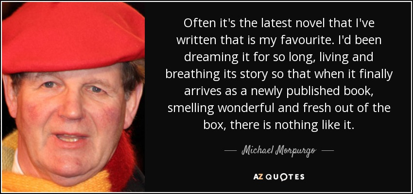 Often it's the latest novel that I've written that is my favourite. I'd been dreaming it for so long, living and breathing its story so that when it finally arrives as a newly published book, smelling wonderful and fresh out of the box, there is nothing like it. - Michael Morpurgo