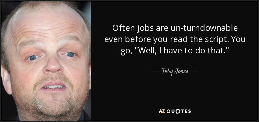 Often jobs are un-turndownable even before you read the script. You go,